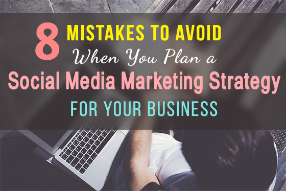 8 Mistakes To Avoid When You Plan a Social Media Marketing Strategy for Business