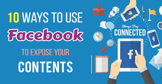 10 Great Ways to Use Facebook to Expose Your Content to the World